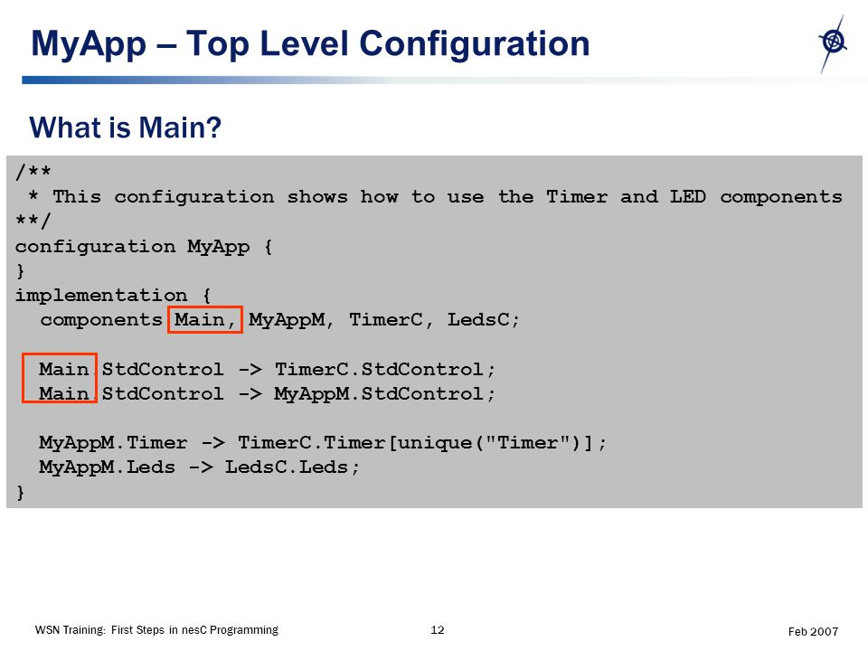 WSN Training: First Steps in nesC Programming12 Feb 2007 MyApp – Top Level Configuration What is Main.