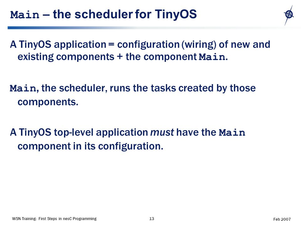 WSN Training: First Steps in nesC Programming13 Feb 2007 Main – the scheduler for TinyOS A TinyOS application = configuration (wiring) of new and existing components + the component Main.