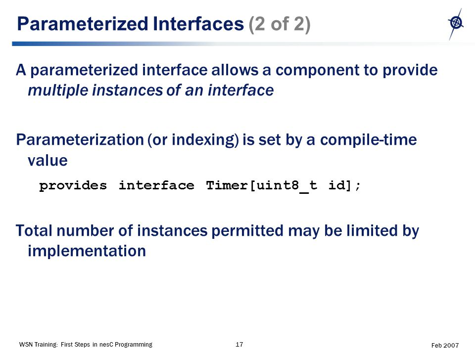 WSN Training: First Steps in nesC Programming17 Feb 2007 Parameterized Interfaces (2 of 2) A parameterized interface allows a component to provide multiple instances of an interface Parameterization (or indexing) is set by a compile-time value provides interface Timer[uint8_t id]; Total number of instances permitted may be limited by implementation