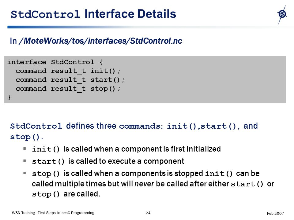 WSN Training: First Steps in nesC Programming24 Feb 2007 StdControl Interface Details In /MoteWorks/tos/interfaces/StdControl.nc StdControl defines three commands : init(), start(), and stop().