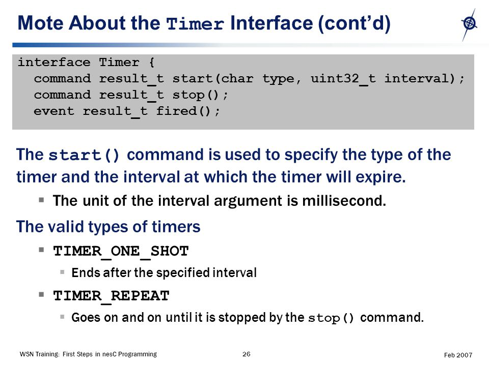 WSN Training: First Steps in nesC Programming26 Feb 2007 Mote About the Timer Interface (cont'd) interface Timer { command result_t start(char type, uint32_t interval); command result_t stop(); event result_t fired(); The start() command is used to specify the type of the timer and the interval at which the timer will expire.