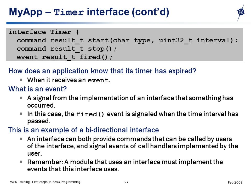 WSN Training: First Steps in nesC Programming27 Feb 2007 MyApp – Timer interface (cont'd) interface Timer { command result_t start(char type, uint32_t interval); command result_t stop(); event result_t fired(); How does an application know that its timer has expired.