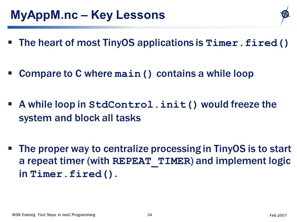 WSN Training: First Steps in nesC Programming34 Feb 2007 MyAppM.nc – Key Lessons  The heart of most TinyOS applications is Timer.fired()  Compare to C where main() contains a while loop  A while loop in StdControl.init() would freeze the system and block all tasks  The proper way to centralize processing in TinyOS is to start a repeat timer (with REPEAT_TIMER ) and implement logic in Timer.fired().