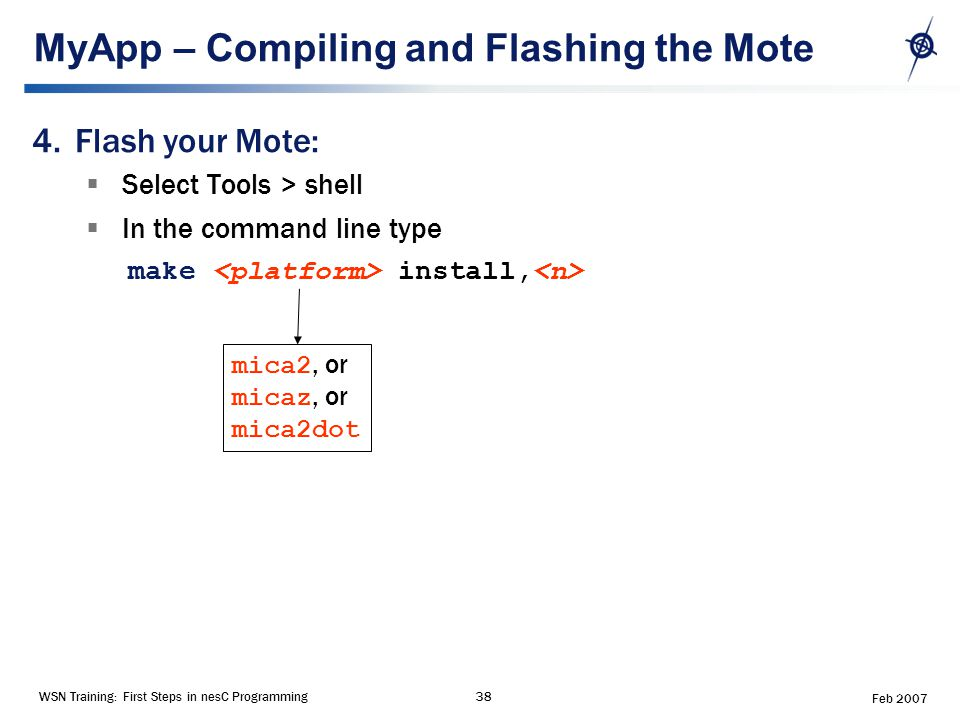 WSN Training: First Steps in nesC Programming38 Feb 2007 MyApp – Compiling and Flashing the Mote 4.Flash your Mote:  Select Tools > shell  In the command line type make install, mica2, or micaz, or mica2dot