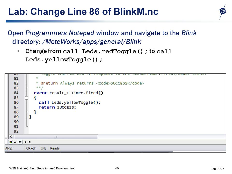 WSN Training: First Steps in nesC Programming40 Feb 2007 Lab: Change Line 86 of BlinkM.nc Open Programmers Notepad window and navigate to the Blink directory: /MoteWorks/apps/general/Blink Change from call Leds.redToggle(); to call Leds.yellowToggle();
