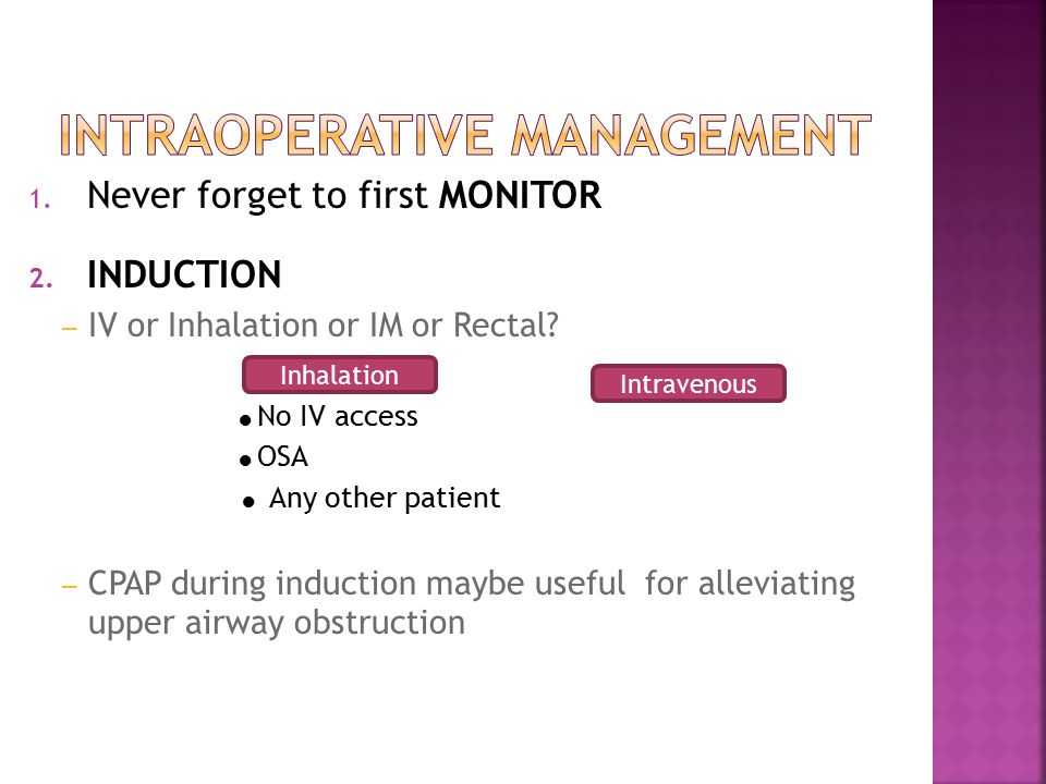 1. Never forget to first MONITOR 2. INDUCTION – IV or Inhalation or IM or Rectal.