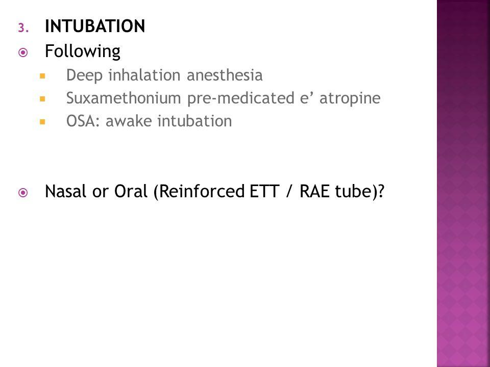 3. INTUBATION  Following  Deep inhalation anesthesia  Suxamethonium pre-medicated e' atropine  OSA: awake intubation  Nasal or Oral (Reinforced E