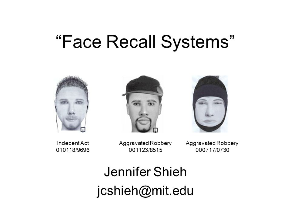 Face Recall Systems Jennifer Shieh jcshieh@mit.edu Indecent Act 010118/9696 Aggravated Robbery 001123/8515 Aggravated Robbery 000717/0730