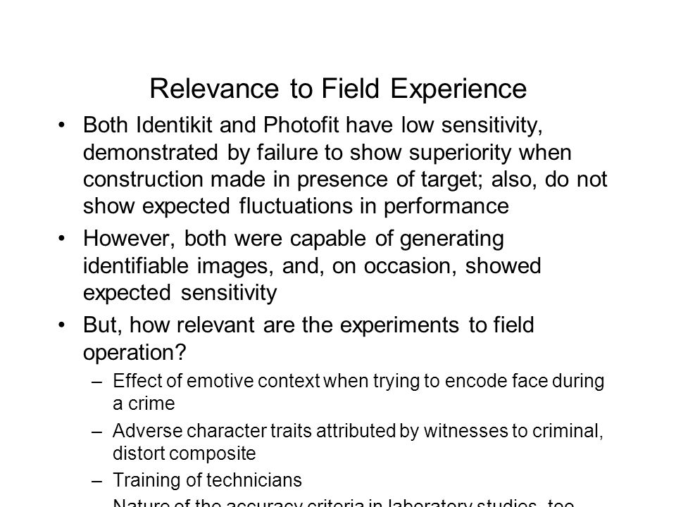 Relevance to Field Experience Both Identikit and Photofit have low sensitivity, demonstrated by failure to show superiority when construction made in presence of target; also, do not show expected fluctuations in performance However, both were capable of generating identifiable images, and, on occasion, showed expected sensitivity But, how relevant are the experiments to field operation.