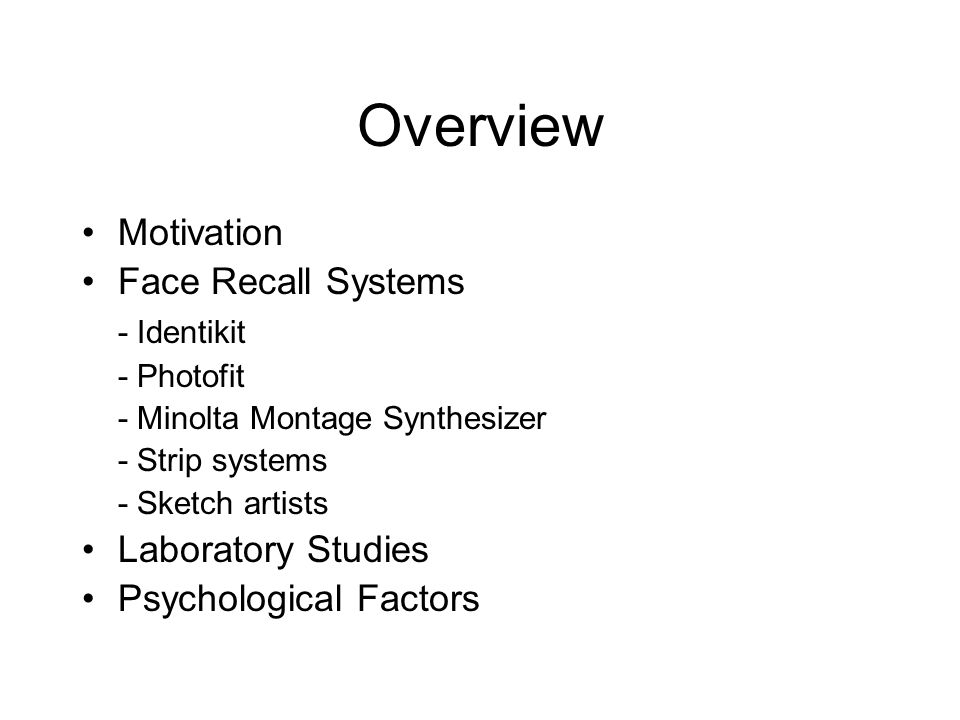 Overview Motivation Face Recall Systems - Identikit - Photofit - Minolta Montage Synthesizer - Strip systems - Sketch artists Laboratory Studies Psychological Factors