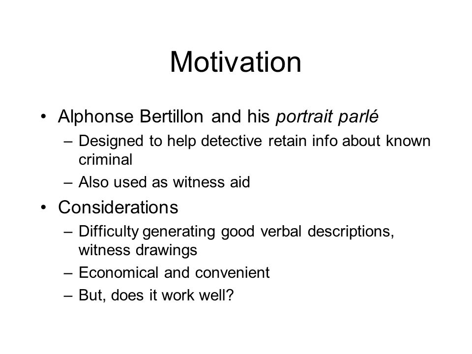 Motivation Alphonse Bertillon and his portrait parlé –Designed to help detective retain info about known criminal –Also used as witness aid Considerations –Difficulty generating good verbal descriptions, witness drawings –Economical and convenient –But, does it work well?