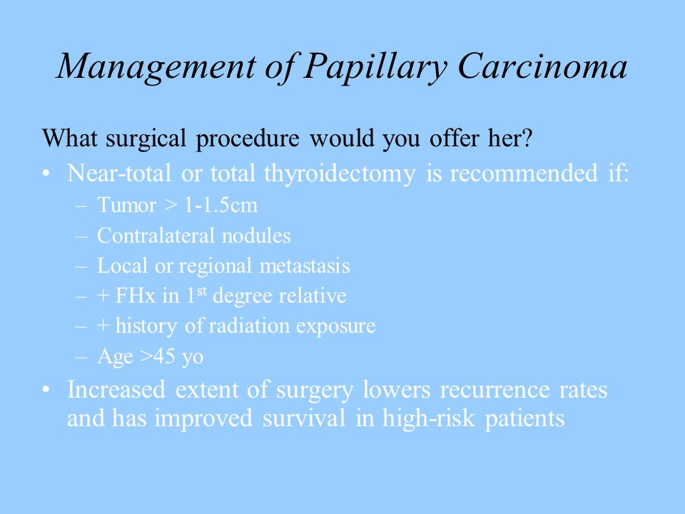 Management of Papillary Carcinoma What surgical procedure would you offer her? Near-total or total thyroidectomy is recommended if: –Tumor > 1-1.5cm –