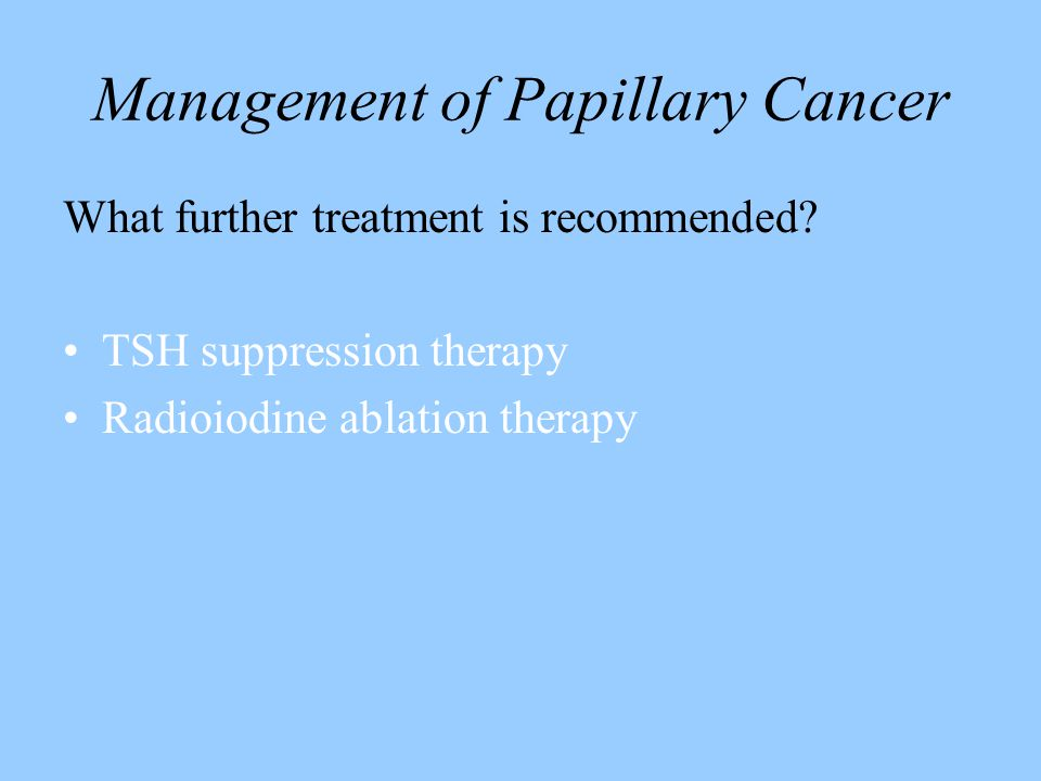 Management of Papillary Cancer What further treatment is recommended? TSH suppression therapy Radioiodine ablation therapy