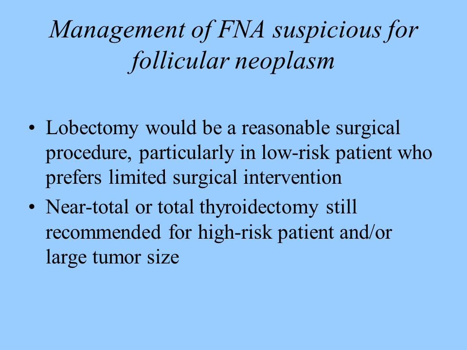Management of FNA suspicious for follicular neoplasm Lobectomy would be a reasonable surgical procedure, particularly in low-risk patient who prefers