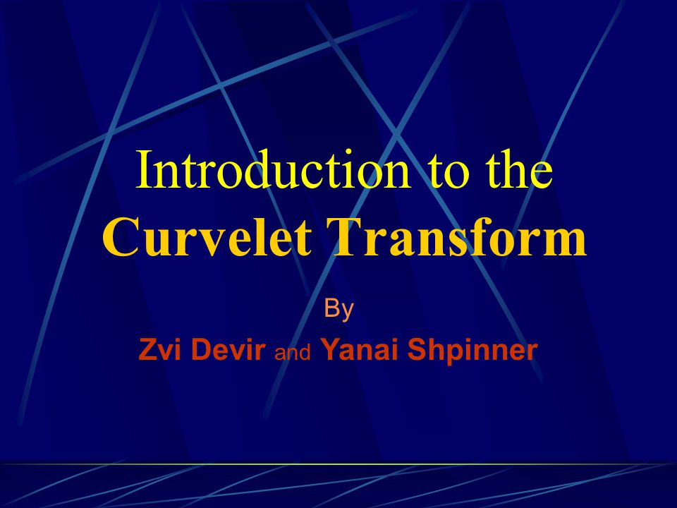 Introduction Curvelet Transform is a new multi-scale representation most suitable for objects with curves.
