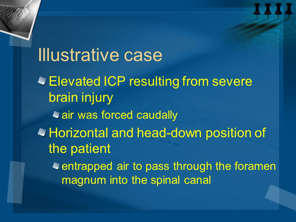 Illustrative case Elevated ICP resulting from severe brain injury air was forced caudally Horizontal and head-down position of the patient entrapped a