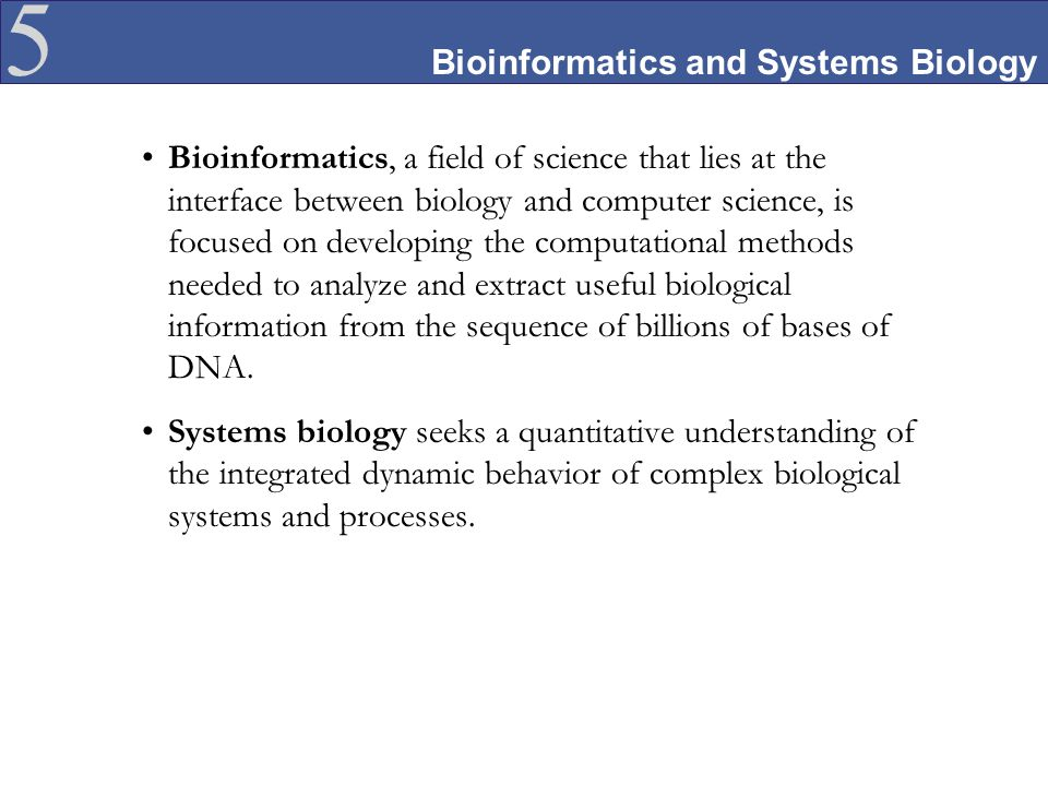 5 Bioinformatics and Systems Biology Bioinformatics, a field of science that lies at the interface between biology and computer science, is focused on