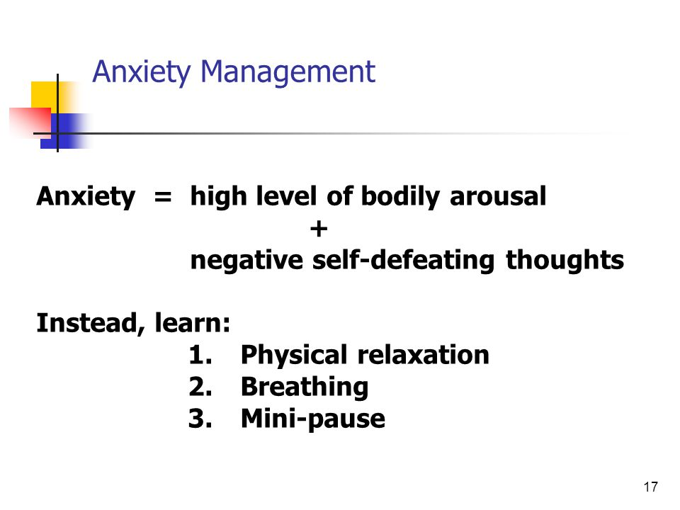 17 Anxiety Management Anxiety = high level of bodily arousal + negative self-defeating thoughts Instead, learn: 1.Physical relaxation 2.Breathing 3.Mi