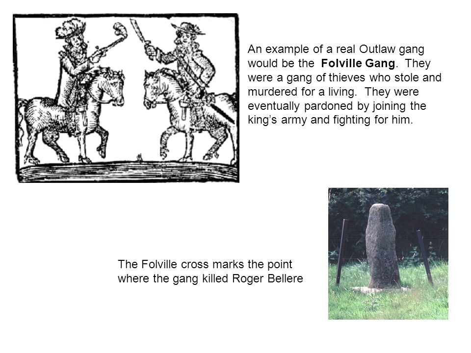 An example of a real Outlaw gang would be the Folville Gang. They were a gang of thieves who stole and murdered for a living. They were eventually par