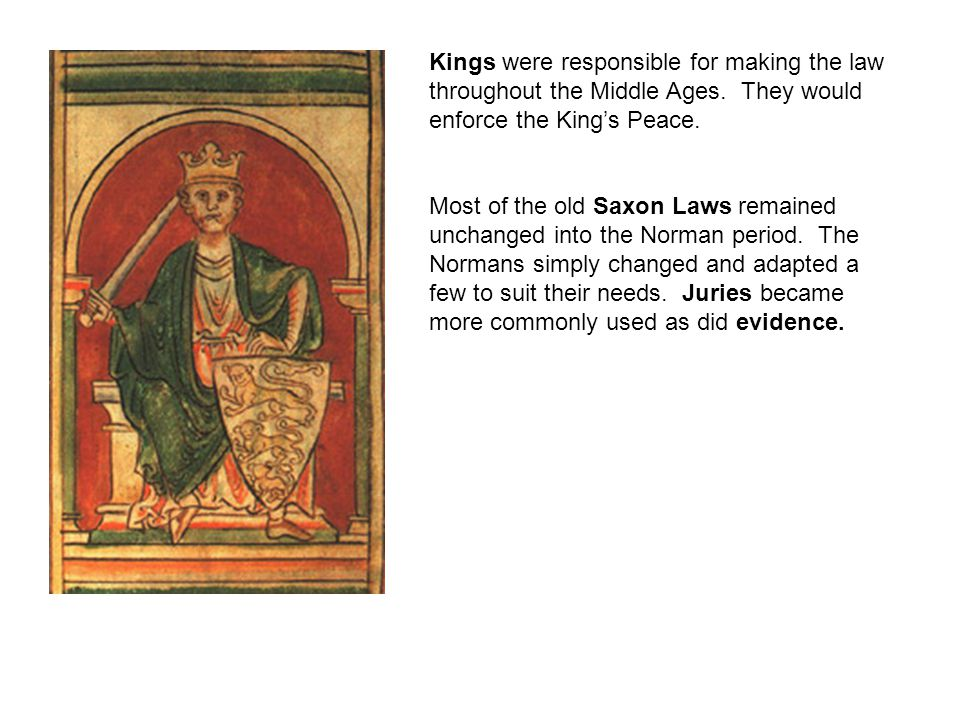 Kings were responsible for making the law throughout the Middle Ages. They would enforce the King's Peace. Most of the old Saxon Laws remained unchang