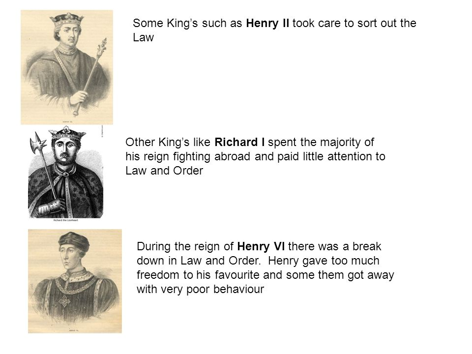 Some King's such as Henry II took care to sort out the Law Other King's like Richard I spent the majority of his reign fighting abroad and paid little