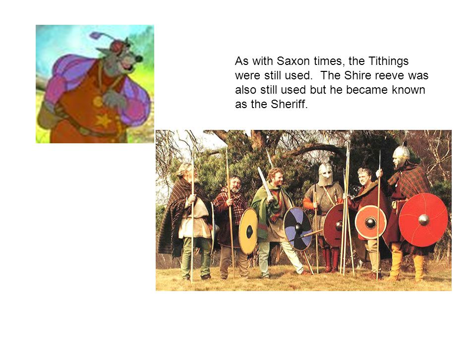 As with Saxon times, the Tithings were still used. The Shire reeve was also still used but he became known as the Sheriff.