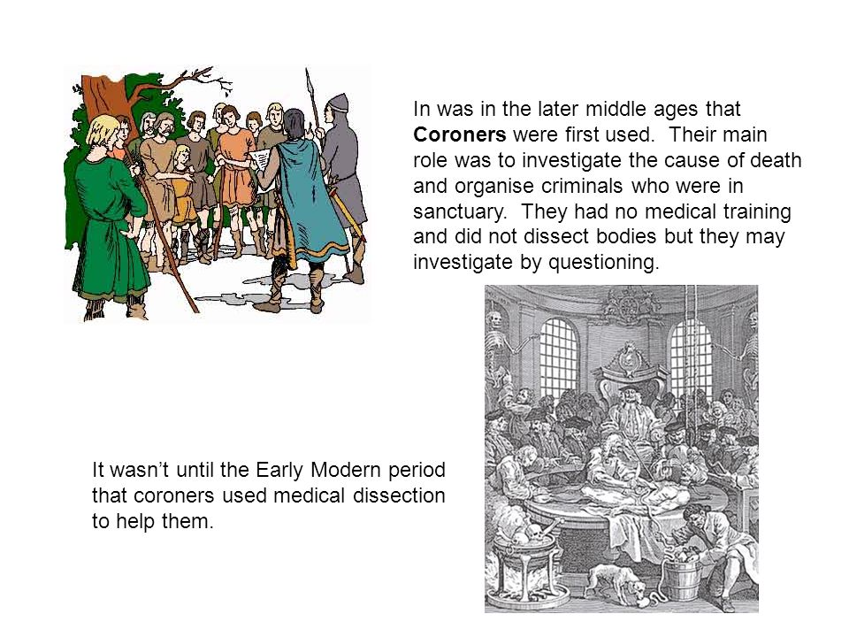 In was in the later middle ages that Coroners were first used. Their main role was to investigate the cause of death and organise criminals who were i
