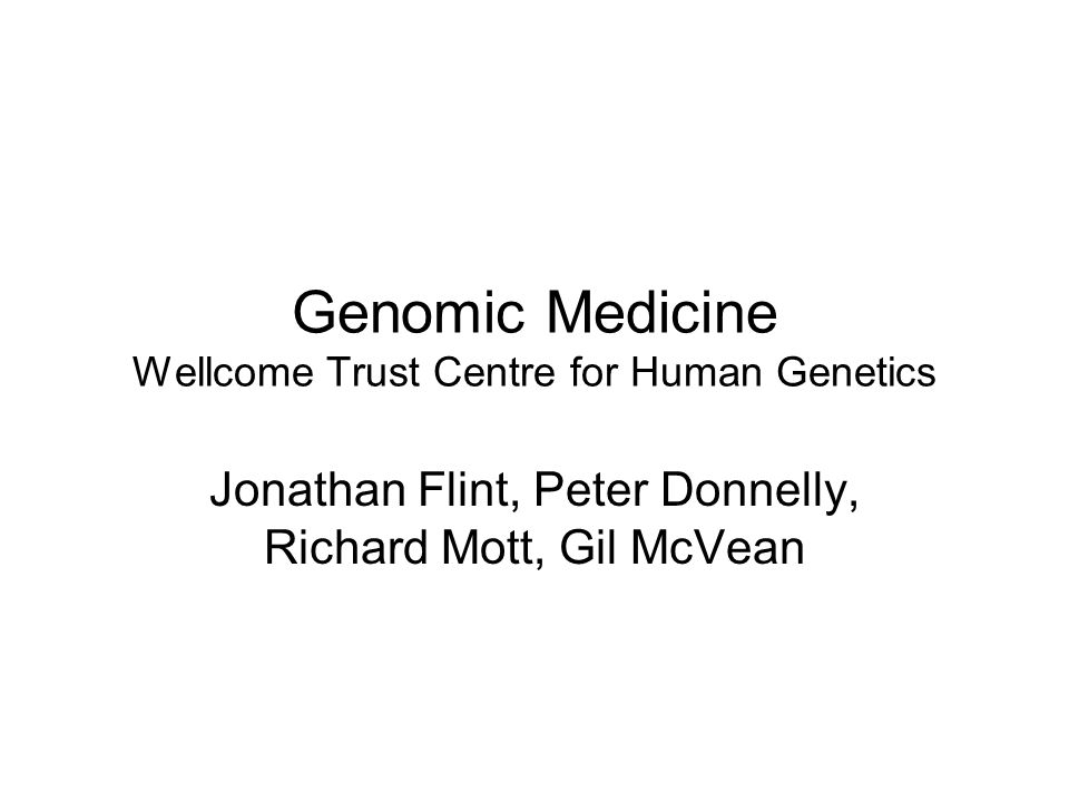 Genomic Medicine Wellcome Trust Centre for Human Genetics Jonathan Flint, Peter Donnelly, Richard Mott, Gil McVean
