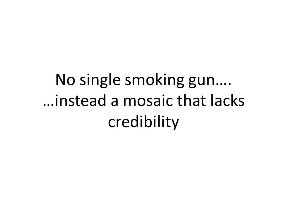No single smoking gun…. …instead a mosaic that lacks credibility