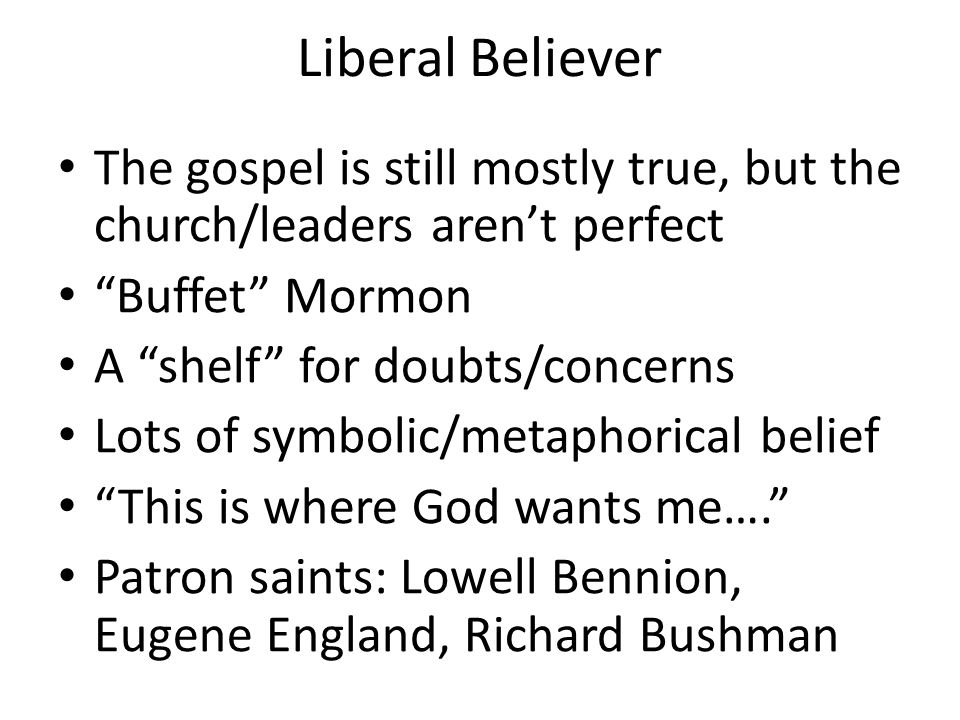 "Liberal Believer The gospel is still mostly true, but the church/leaders aren't perfect ""Buffet"" Mormon A ""shelf"" for doubts/concerns Lots of symbolic"