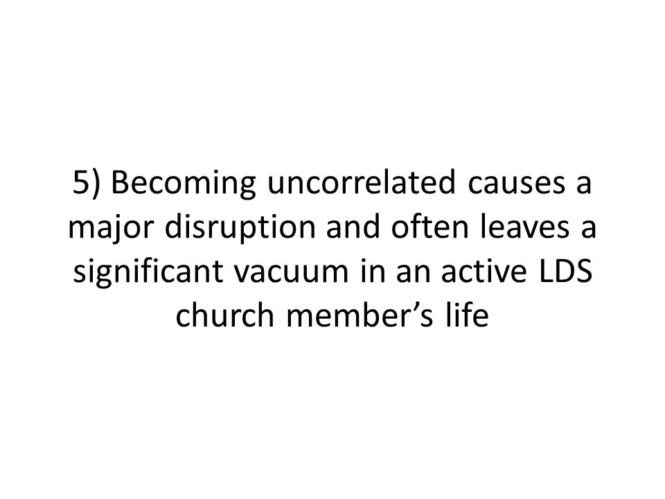 5) Becoming uncorrelated causes a major disruption and often leaves a significant vacuum in an active LDS church member's life