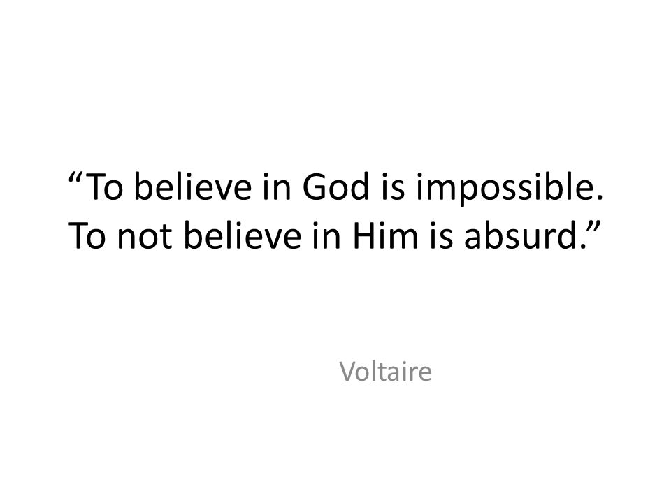 """To believe in God is impossible. To not believe in Him is absurd."" Voltaire"