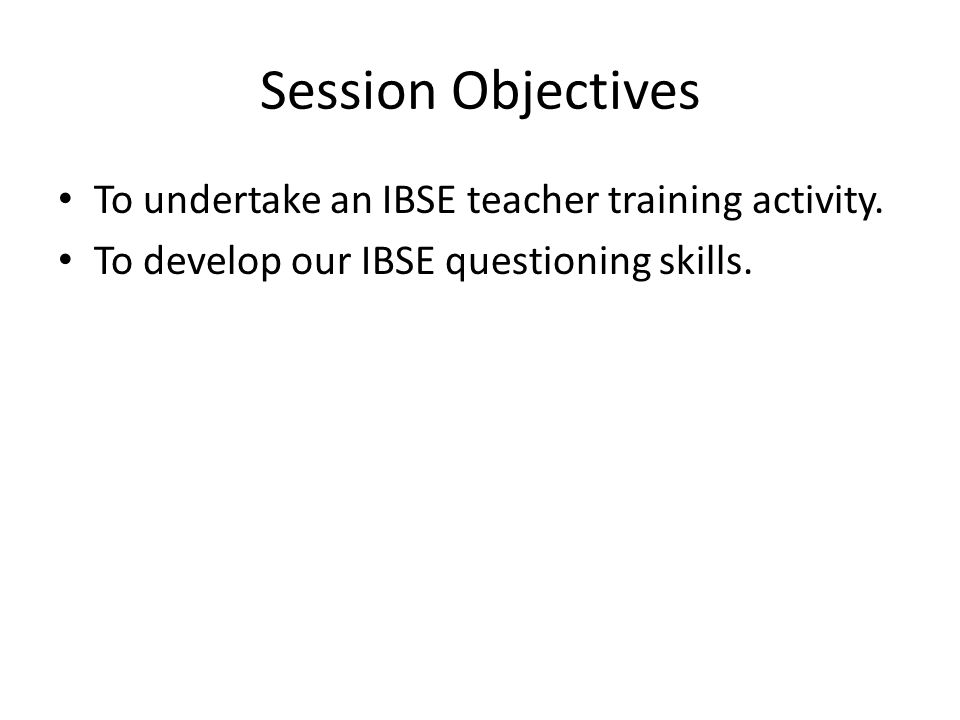 IBSE Teacher Training Journey Teachers will: 1.Be given in depth knowledge on IBSE 2.Undertake simple IBSE activities 3.Debate advantages and disadvantages of IBSE in the context of delivering the curriculum and improving assessment.