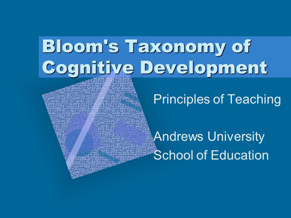 Bloom's Taxonomy of Cognitive Development Principles of Teaching Andrews University School of Education To insert your company logo on this slide From