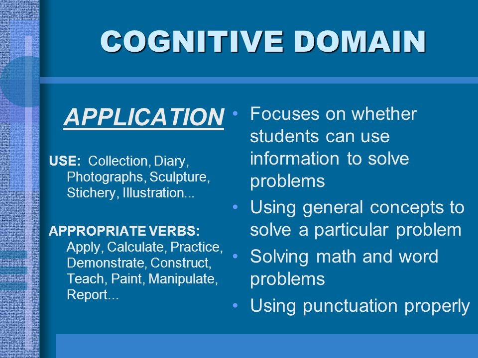 COGNITIVE DOMAIN APPLICATION USE: Collection, Diary, Photographs, Sculpture, Stichery, Illustration... APPROPRIATE VERBS: Apply, Calculate, Practice,