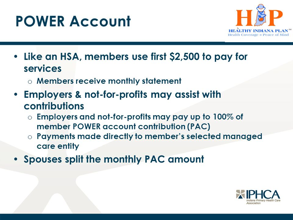 POWER Account Like an HSA, members use first $2,500 to pay for services o Members receive monthly statement Employers & not-for-profits may assist with contributions o Employers and not-for-profits may pay up to 100% of member POWER account contribution (PAC) o Payments made directly to member's selected managed care entity Spouses split the monthly PAC amount