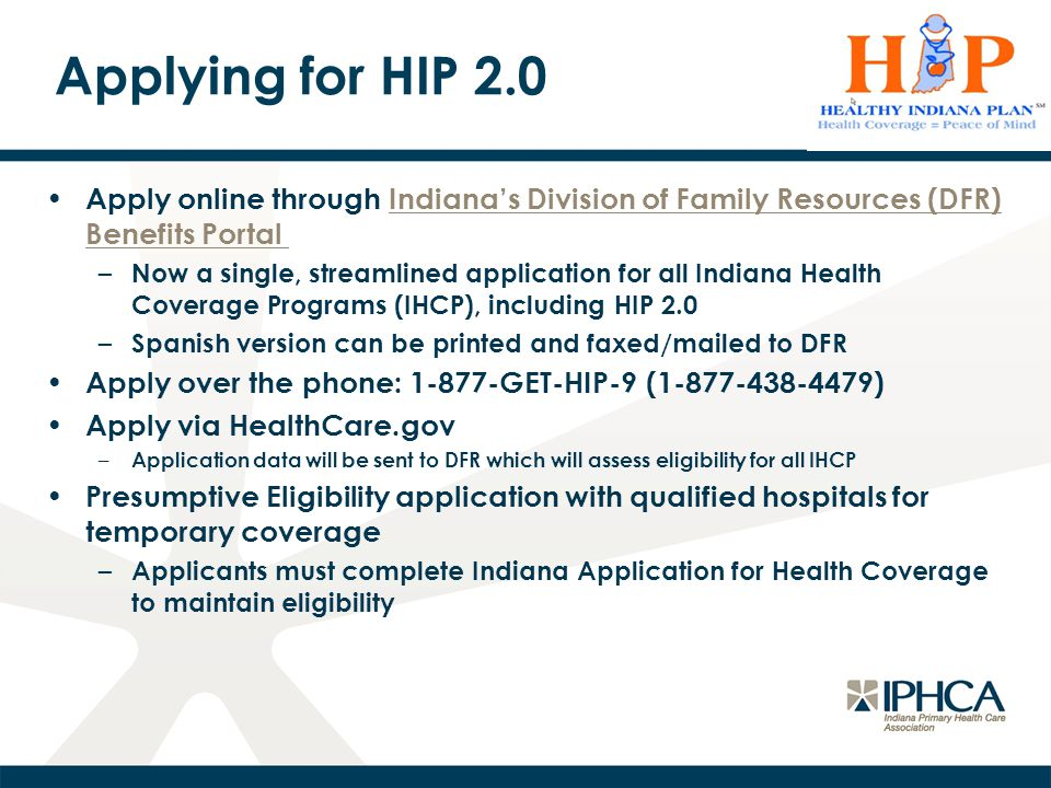 Applying for HIP 2.0 Apply online through Indiana's Division of Family Resources (DFR) Benefits PortalIndiana's Division of Family Resources (DFR) Benefits Portal – Now a single, streamlined application for all Indiana Health Coverage Programs (IHCP), including HIP 2.0 – Spanish version can be printed and faxed/mailed to DFR Apply over the phone: 1-877-GET-HIP-9 (1-877-438-4479) Apply via HealthCare.gov – Application data will be sent to DFR which will assess eligibility for all IHCP Presumptive Eligibility application with qualified hospitals for temporary coverage – Applicants must complete Indiana Application for Health Coverage to maintain eligibility