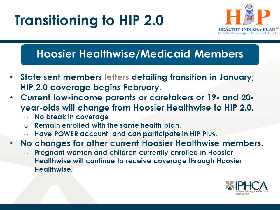 Transitioning to HIP 2.0 Hoosier Healthwise/Medicaid Members State sent members letters detailing transition in January; HIP 2.0 coverage begins February.letters Current low-income parents or caretakers or 19- and 20- year-olds will change from Hoosier Healthwise to HIP 2.0.