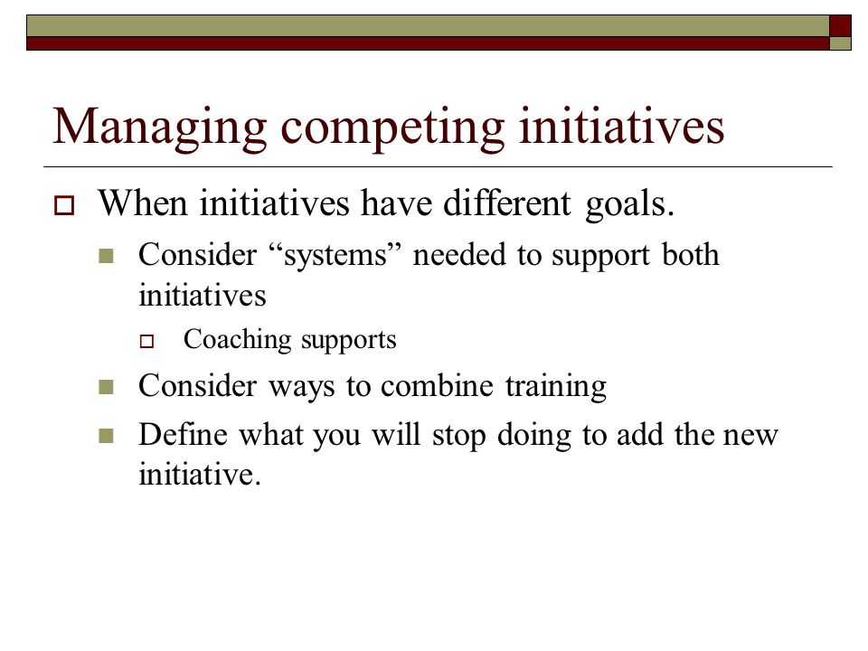 "Managing competing initiatives  When initiatives have different goals. Consider ""systems"" needed to support both initiatives  Coaching supports Cons"