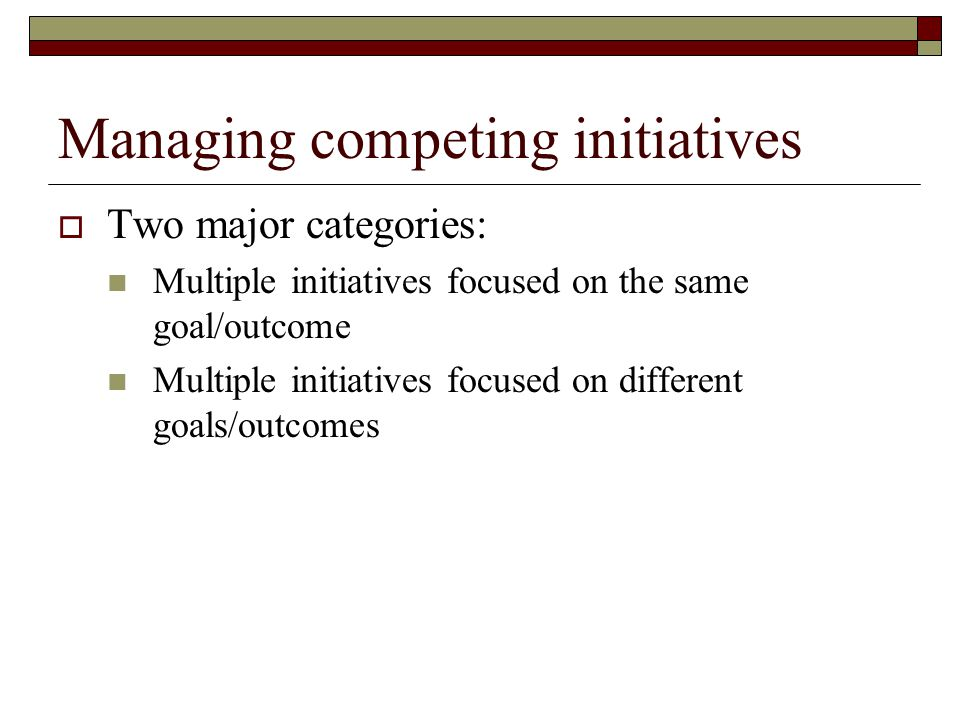Managing competing initiatives  Two major categories: Multiple initiatives focused on the same goal/outcome Multiple initiatives focused on different