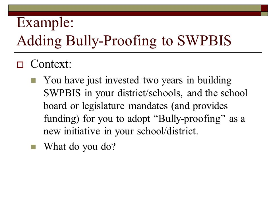 Example: Adding Bully-Proofing to SWPBIS  Context: You have just invested two years in building SWPBIS in your district/schools, and the school board