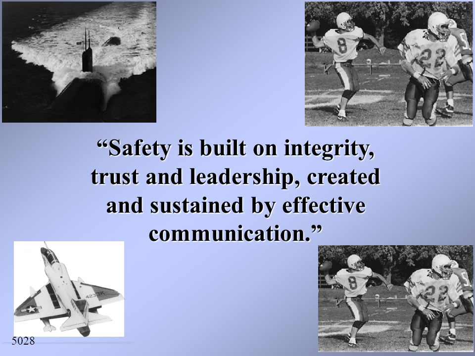 Safety is built on integrity, trust and leadership, created and sustained by effective communication. 5028