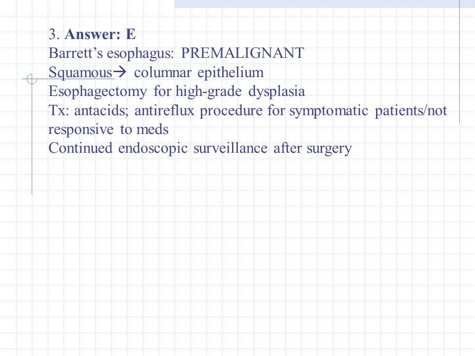 3. Answer: E Barrett's esophagus: PREMALIGNANT Squamous  columnar epithelium Esophagectomy for high-grade dysplasia Tx: antacids; antireflux procedur