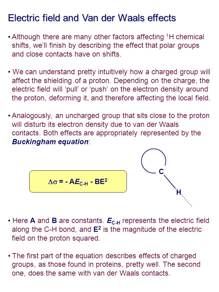 Electric field and Van der Waals effects Although there are many other factors affecting 1 H chemical shifts, we'll finish by describing the effect th