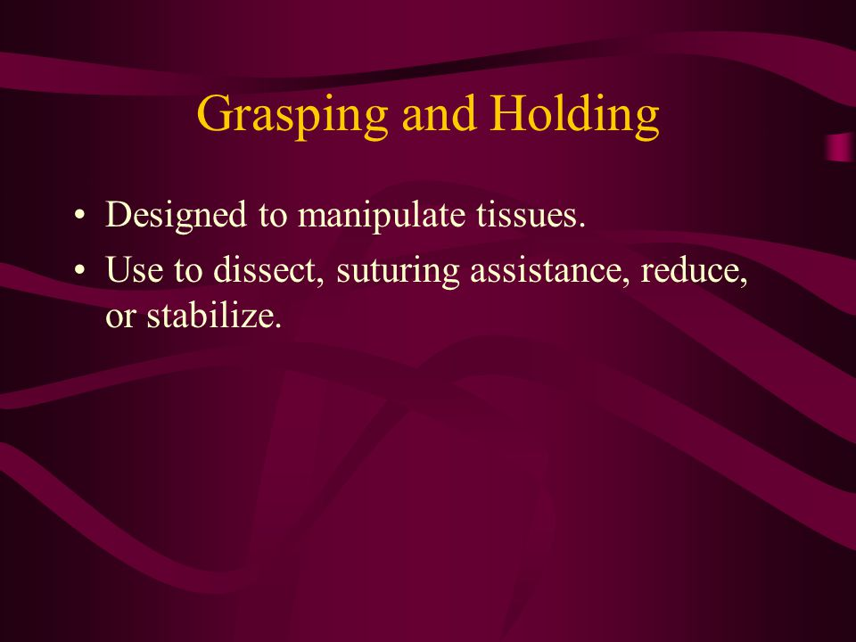 Grasping and Holding Designed to manipulate tissues. Use to dissect, suturing assistance, reduce, or stabilize.