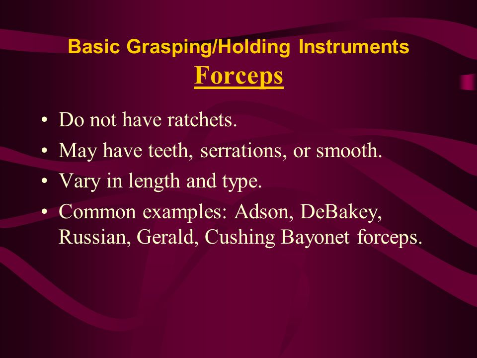 Basic Grasping/Holding Instruments Forceps Do not have ratchets. May have teeth, serrations, or smooth. Vary in length and type. Common examples: Adso