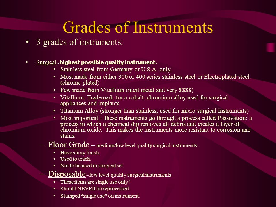 Grades of Instruments 3 grades of instruments: Surgical – highest possible quality instrument. Stainless steel from Germany or U.S.A. only. Most made