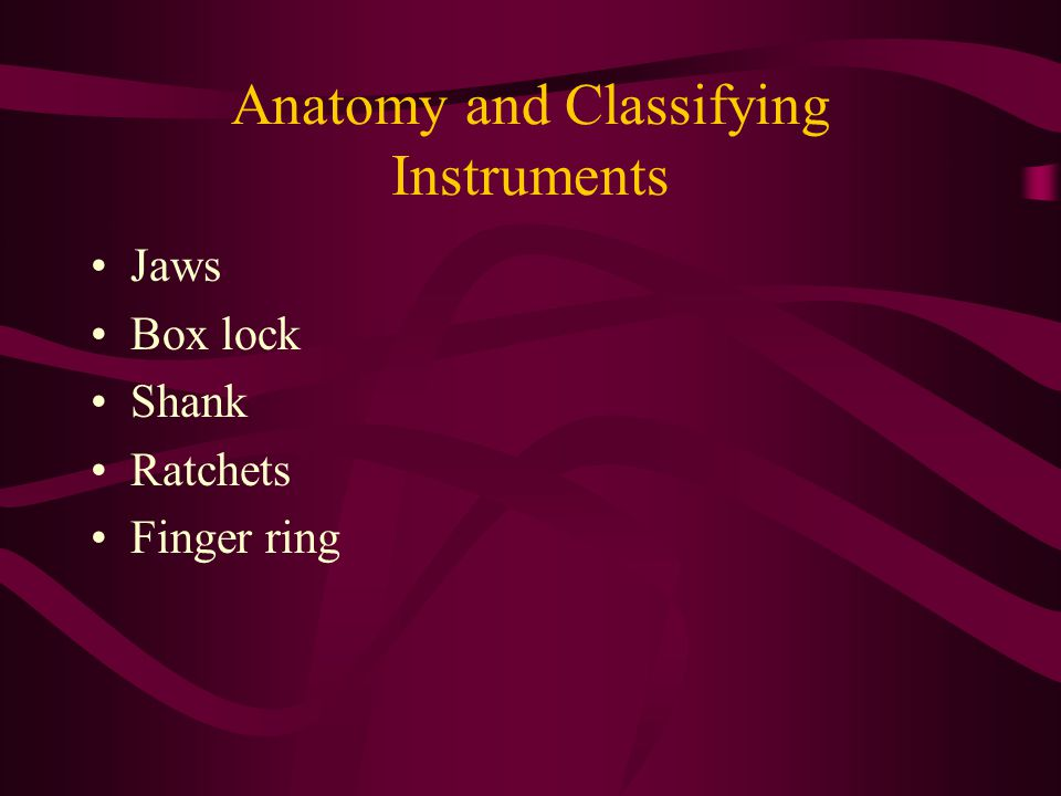 Anatomy and Classifying Instruments Jaws Box lock Shank Ratchets Finger ring