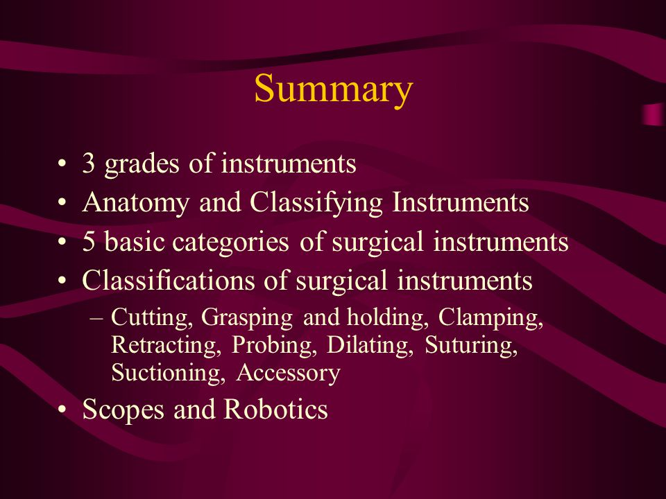 Summary 3 grades of instruments Anatomy and Classifying Instruments 5 basic categories of surgical instruments Classifications of surgical instruments