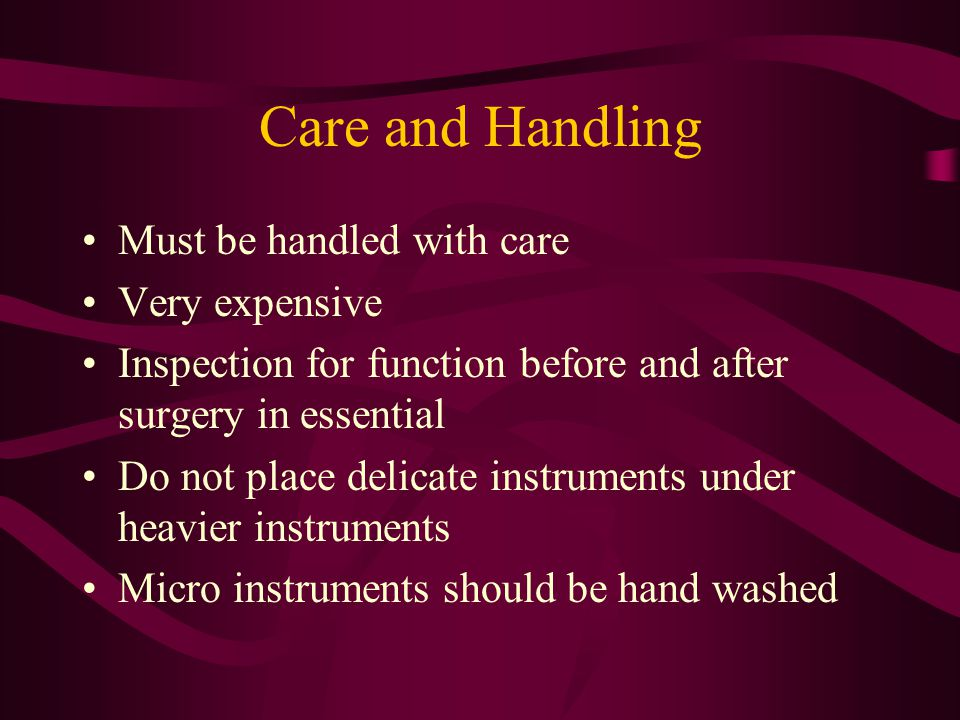 Care and Handling Must be handled with care Very expensive Inspection for function before and after surgery in essential Do not place delicate instrum